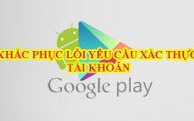 sharenhanh_cach_khac_phuc_loi_yeu_cau_xac_thuc_tai_khoan_google_chplay
